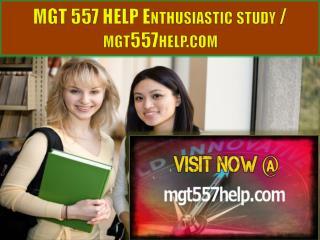 MGT 557 HELP Enthusiastic study / mgt557help.com