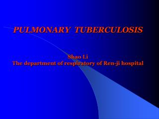 PULMONARY  TUBERCULOSIS   Shao Li The department of respiratory of Ren-ji hospital