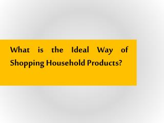 What is the Ideal Way of Shopping Household Products?