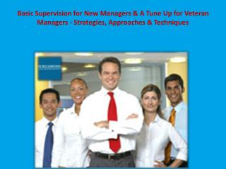 Basic Supervision for New Managers & A Tune Up for Veteran Managers - Strategies, Approaches & Techniques