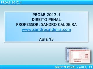 PROAB 2012.1 DIREITO PENAL PROFESSOR: SANDRO CALDEIRA sandrocaldeira  Aula 13