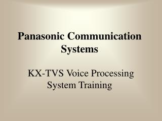 Panasonic Communication Systems    KX-TVS Voice Processing System Training