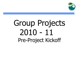 Group Projects  2010 - 11  Pre-Project Kickoff