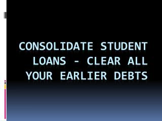 Consolidate Student Loans - Clear All Your Earlier Debts