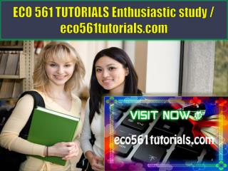 ECO 561 TUTORIALS Enthusiastic study / eco561tutorials.com