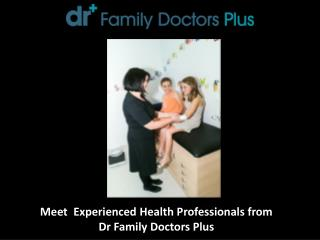 Meet Experienced Health Professionals from Dr Family Doctors Plus