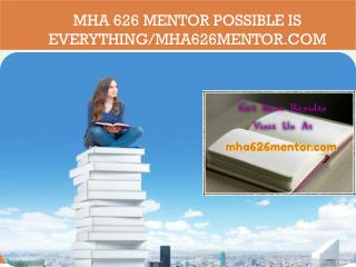 MHA 626 MENTOR Possible Is Everything/mha626mentor.com