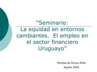 Seminario:   La equidad en entornos cambiantes.  El empleo en el sector financiero Uruguayo