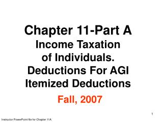 Chapter 11-Part A Income Taxation of Individuals. Deductions For AGI Itemized Deductions  Fall, 2007