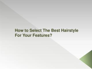 How to Select The Best Hairstyle For Your Features?
