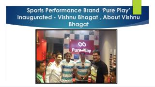 Sports Performance Brand 'Pure Play' Inaugurated - Vishnu Bhagat , About Vishnu Bhagat