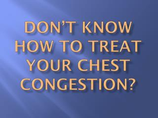 Don't Know How To Treat Your Chest Congestion?
