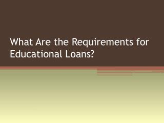 What Are The Requirements For Educational Loans