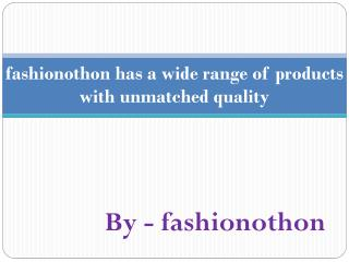 fashionothon has a wide range of products with unmatched quality