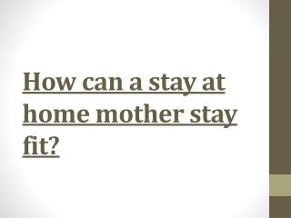 How can a stay at home mother stay fit?