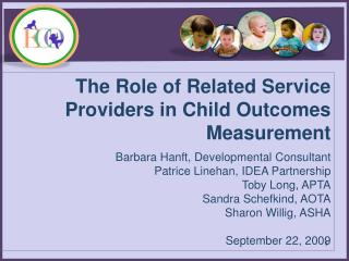 The Role of Related Service Providers in Child Outcomes Measurement  Barbara Hanft, Developmental Consultant Patrice Lin