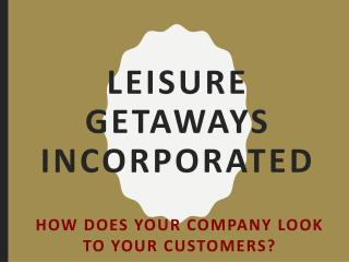 Leisure Getaways Incorporated - How Does Your Company Look To Your Customers