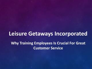 Leisure Getaways Incorporated - Why Training Employees is Crucial for Great Customer Service