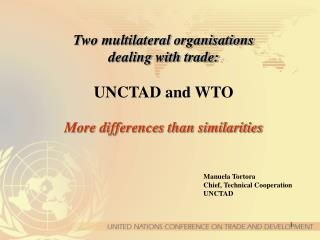 Two multilateral organisations  dealing with trade:  UNCTAD and WTO   More differences than similarities