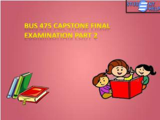 BUS 475 - Studentehelp - BUS 475 Capstone Final Examination Part 2