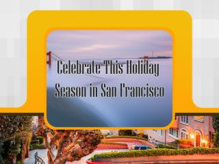 Celebrate This Holiday Season in San Francisco