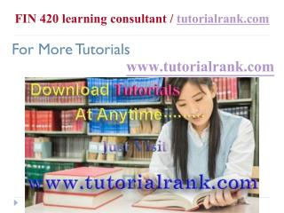 FIN 420 learning consultant  tutorialrank.com