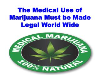 The Medical Use of Marijuana Must be Made Legal World Wide