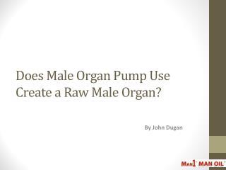 Does Male Organ Pump Use Create a Raw Male Organ?