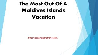 Tips On How To Get The Most Out Of A Maldives Islands Vacation