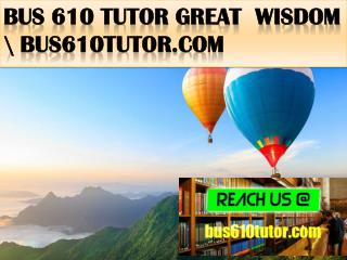 BUS 610 TUTOR Great  Wisdom \ bus610tutor.com