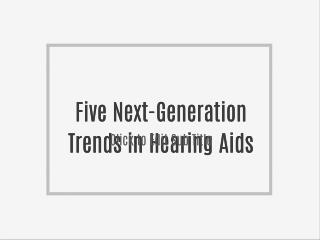 Five Next-Generation Trends in Hearing Aids