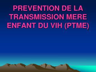 PREVENTION DE LA TRANSMISSION MERE ENFANT DU VIH PTME
