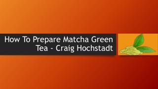 Craig Hochstadt | How To Prepare Matcha Green Tea