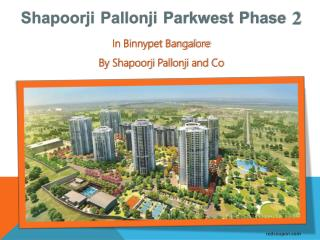 Lavish Apartments at Binnypet Bangalore in Shapoorji Pallonji Parkwest Phase 2