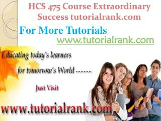 HCS 475 Course Extraordinary Success/ tutorialrank.com