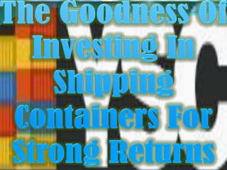 The Goodness Of Investing In Shipping Containers For Strong Returns