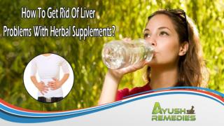 How To Get Rid Of Liver Problems With Herbal Supplements?
