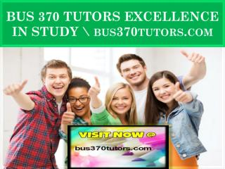 BUS 370 TUTORS EXCELLENCE IN STUDY \ bus370tutors.com