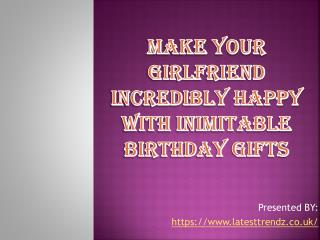 Make Your Girlfriend Incredibly Happy with Inimitable Birthday Gifts