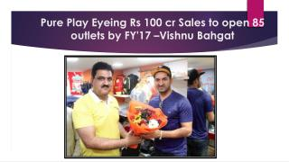 Pure Play Eyeing Rs 100 cr Sales to open 85 outlets by FY'17 �Vishnu Bahgat