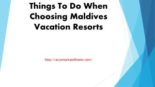 Things To Do When Choosing Maldives Vacation Resorts