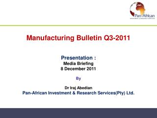 Manufacturing Bulletin Q3-2011   Presentation :  Media Briefing  8 December 2011  By  Dr Iraj Abedian Pan-African Invest