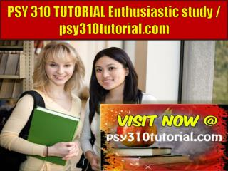 PSY 310 TUTORIAL Enthusiastic study / psy310tutorial.com