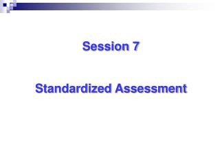 Session 7   Standardized Assessment