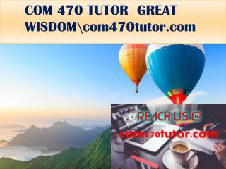COM 470 TUTOR  GREAT WISDOM\com470tutor.com