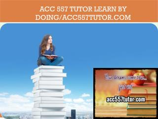 ACC 557 TUTOR Learn by Doing/acc557tutor.com