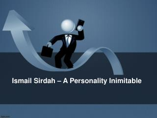 Ismail Sirdah – A Personality Inimitable