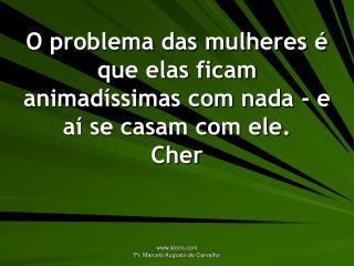 O problema das mulheres   que elas ficam animad ssimas com nada - e a  se casam com ele. Cher