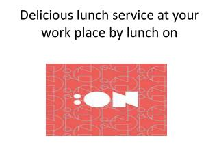 Delicious lunch service at your work place by lunch on