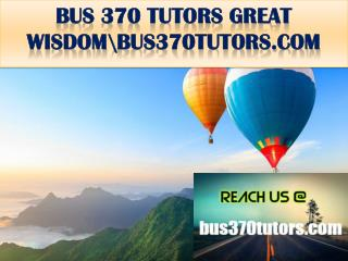 BUS 370 TUTORS GREAT WISDOM \bus370tutors.com